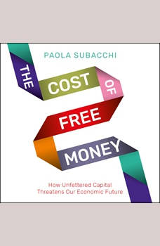 The Cost of Free Money: How Unfettered Capital Threatens Our Economic Future, Paola Subacchi