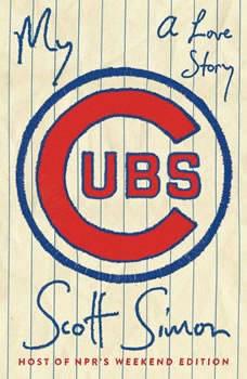 My Cubs: A Love Story A Love Story, Scott Simon