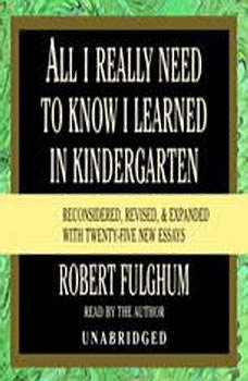 All I Really Need to Know I Learned in Kindergarten: Fifteenth Anniversary Edition Reconsidered, Revised, & Expanded With Twenty-Five New Essays, Robert Fulghum