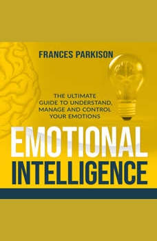 Emotional Intelligence: The Ultimate Guide to Understand, Manage and Control Your Emotions, Frances Parkison