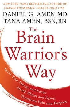 The Brain Warrior's Way: Ignite Your Energy and Focus, Attack Illness and Aging, Transform Pain into Purpose Ignite Your Energy and Focus, Attack Illness and Aging, Transform Pain into Purpose, Daniel G. Amen, M.D.