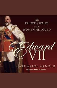 Edward VII: The Prince of Wales and the Women He Loved, Catharine Arnold