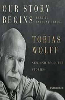 Our Story Begins: New and Selected Stories New and Selected Stories, Tobias Wolff