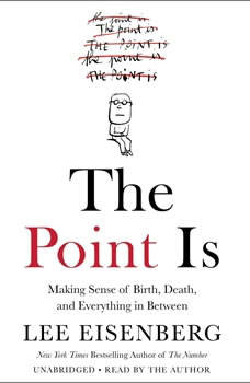 The Point Is: Making Sense of Birth, Death, and Everything in Between Making Sense of Birth, Death, and Everything in Between, Lee Eisenberg