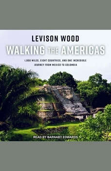 Walking the Americas: 1,800 Miles, Eight Countries, and One Incredible Journey from Mexico to Colombia 1,800 Miles, Eight Countries, and One Incredible Journey from Mexico to Colombia, Levison Wood