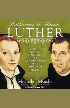 Katharina and Martin Luther: The Radical Marriage of a Runaway Nun and a Renegade Monk, Michelle DeRusha