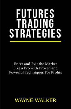 Futures Trading Strategies: Enter and Exit the Market Like a Pro with Proven and Powerful Techniques For Profits, Wayne Walker