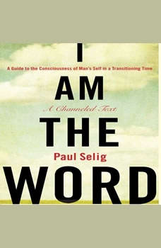 I Am The Word: A Guide to the Consciousness of Man's Self in a Transitioning Time, Paul Selig