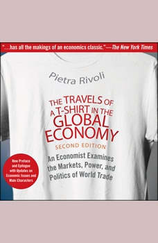 The Travels of a T-Shirt in the Global Economy: An Economist Examines the Markets, Power, and Politics of World Trade. New Preface and Epilogue with Updates on Economic Issues and Main Characters 2nd Edition, Pietra Rivoli