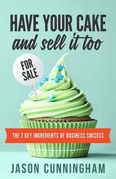 Have Your Cake And Sell It Too: The 7 Key Ingredients of Business Success, Jason Cunningham
