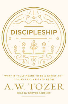 Discipleship: What It Truly Means to Be a Christian--Collected Insights from A. W. Tozer, A. W. Tozer