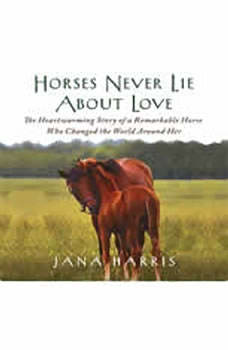 Horses Never Lie About Love: The Heartwarming Story of a Remarkable Horse Who Changed the World Around Her, Jana Harris
