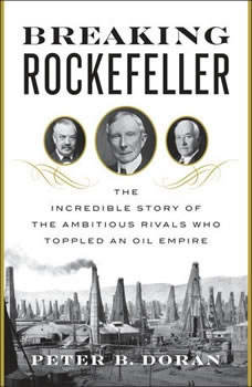 Breaking Rockefeller: The Incredible Story of the Ambitious Rivals Who Toppled an Oil Empire The Incredible Story of the Ambitious Rivals Who Toppled an Oil Empire, Peter B. Doran