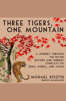 Three Tigers, One Mountain: A Journey Through the Bitter History and Current Conflicts of China, Korea, and Japan, Michael Booth