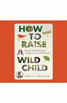 How to Raise a Wild Child: THE ART AND SCIENCE OF FALLING IN LOVE  WITH NATURE, Scott D. Sampson