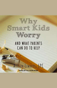 Why Smart Kids Worry: And What Parents Can Do to Help, Allison Edwards