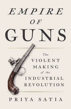 Empire of Guns: The Violent Making of the Industrial Revolution The Violent Making of the Industrial Revolution, Priya Satia