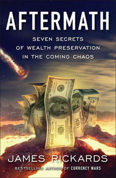 Aftermath: Seven Secrets of Wealth Preservation in the Coming Chaos, James Rickards