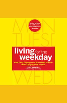 Living for the Weekday: What Every Employee and Boss Needs to Know about Enjoying Work and Life, Clint Swindall
