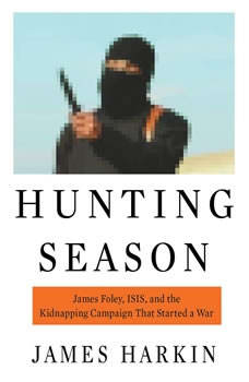 Hunting Season: James Foley, ISIS, and the Kidnapping Campaign that Started a War James Foley, ISIS, and the Kidnapping Campaign that Started a War, James Harkin