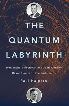 The Quantum Labyrinth: How Richard Feynman and John Wheeler Revolutionized Time and Reality How Richard Feynman and John Wheeler Revolutionized Time and Reality, Paul Halpern
