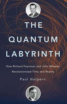 The Quantum Labyrinth: How Richard Feynman and John Wheeler Revolutionized Time and Reality, Paul Halpern