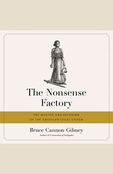 The Nonsense Factory: The Making and Breaking of the American Legal System, Bruce Cannon Gibney