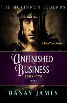 Unfinished Business: Book 2 Part 1 The McKinnon Legends (A Time Travel Series), Ranay James
