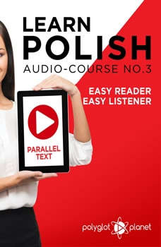 Learn Polish - Easy Reader - Easy Listener - Parallel Text - Polish Audio Course No. 3 - The Polish Easy Reader - Easy Audio Learning Course, Polyglot Planet