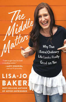 The Middle Matters: Why That (Extra)Ordinary Life Looks Really Good on You, Lisa-Jo Baker