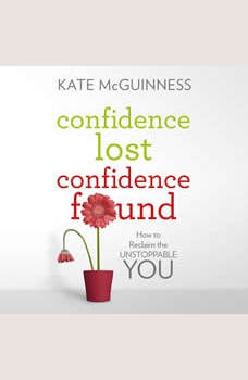 Confidence Lost / Confidence Found: How to Reclaim the Unstoppable You, Kate McGuinness