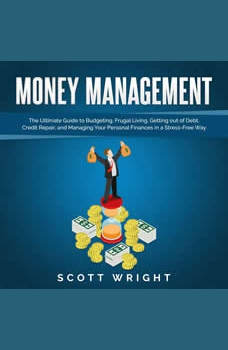 Money Management: The Ultimate Guide to Budgeting, Frugal Living, Getting out of Debt, Credit Repair, and Managing Your Personal Finances in a Stress-Free Way, Scott Wright