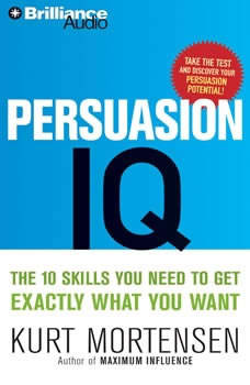 Persuasion IQ: The 10 Skills You Need to Get Exactly What You Want The 10 Skills You Need to Get Exactly What You Want, Kurt W. Mortensen