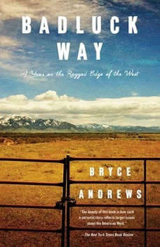 Badluck Way: A Year on the Ragged Edge of the West A Year on the Ragged Edge of the West, Bryce Andrews