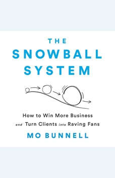 The Snowball System: How to Win More Business and Turn Clients into Raving Fans, Mo Bunnell