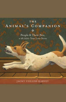 The Animal's Companion: People & Their Pets, a 26,000-Year Love Story People & Their Pets, a 26,000-Year Love Story, Jacky Colliss Harvey