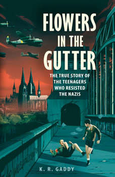 Flowers in the Gutter: The True Story of the Edelweiss Pirates, Teenagers Who Resisted the Nazis, K. R. Gaddy