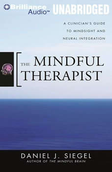 The Mindful Therapist: A Clinician's Guide to Mindsight and Neural Integration, Daniel J. Siegel, M.D.