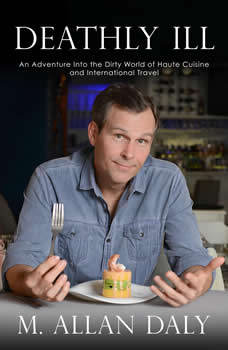 Deathly Ill: An Adventure into the Dirty World of Haute Cuisine and International Travel, M. Allan Daly