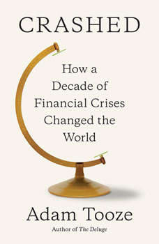 Crashed: How a Decade of Financial Crises Changed the World, Adam Tooze