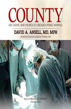 County: Life, Death, and Politics at Chicagos Public Hospital Life, Death, and Politics at Chicagos Public Hospital, David A. Ansell, MD, MPH; Introduction by Quentin Young