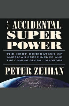 The Accidental Superpower: The Next Generation of American Preeminence and the Coming Global Disorder, Peter Zeihan