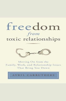 Freedom From Toxic Relationships: Moving On from the Family, Work, and Relationship Issues That Bring You Down Moving On from the Family, Work, and Relationship Issues That Bring You Down, Avril Carruthers