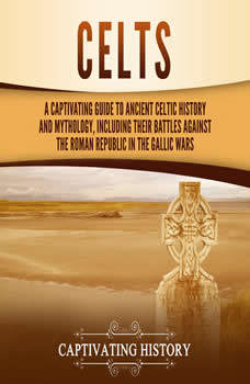 Celts: A Captivating Guide to Ancient Celtic History and Mythology, Including Their Battles Against the Roman Republic in the Gallic Wars, Captivating History