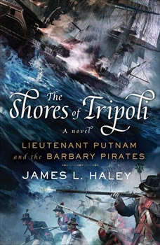 The Shores of Tripoli: Lieutenant Putnam and the Barbary Pirates, James L. Haley