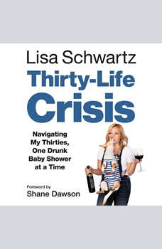Thirty-Life Crisis: Navigating My Thirties, One Drunk Baby Shower at a Time, Lisa Schwartz