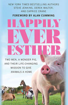 Happily Ever Esther: Two Men, a Wonder Pig, and Their Life-Changing Mission to Give Animals a Home Two Men, a Wonder Pig, and Their Life-Changing Mission to Give Animals a Home, Steve Jenkins