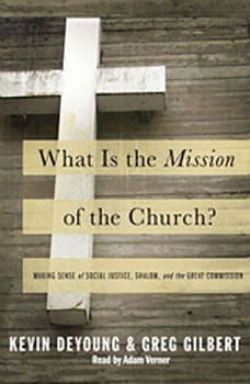 What is the Mission of the Church?: Making sense of social justice, Shalom and the Great Commission, Kevin DeYoung