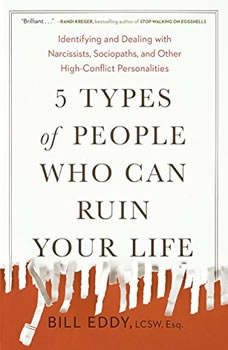 5 Types of People Who Can Ruin Your Life: Identifying and Dealing with Narcissists, Sociopaths, and Other High-Conflict Personalities, Bill Eddy