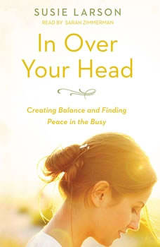 In Over Your Head: Creating Balance and Finding Peace in the Busy, Susie Larson